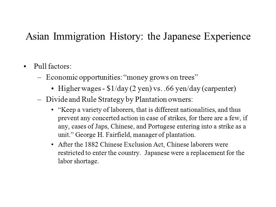 Asian Immigration History: the Japanese Experience Pull factors: –Economic opportunities: money grows on trees Higher wages - $1/day (2 yen) vs..66 yen/day (carpenter) –Divide and Rule Strategy by Plantation owners: Keep a variety of laborers, that is different nationalities, and thus prevent any concerted action in case of strikes, for there are a few, if any, cases of Japs, Chinese, and Portugese entering into a strike as a unit. George H.