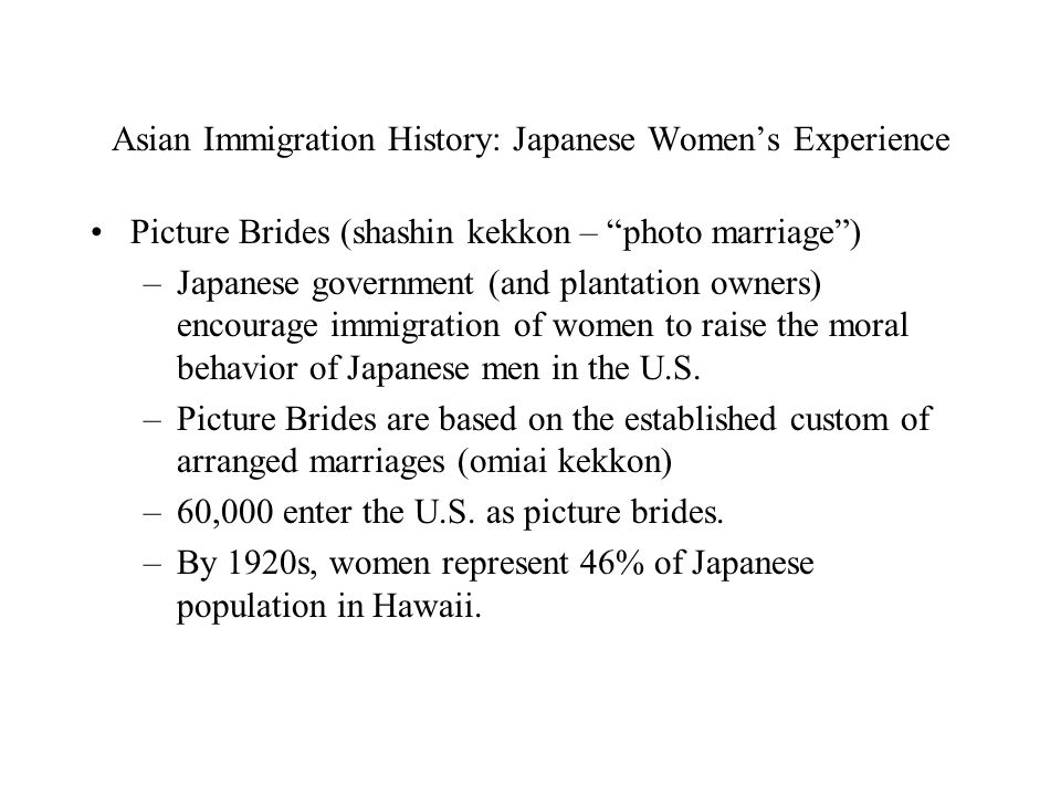 Asian Immigration History: Japanese Women's Experience Picture Brides (shashin kekkon – photo marriage ) –Japanese government (and plantation owners) encourage immigration of women to raise the moral behavior of Japanese men in the U.S.