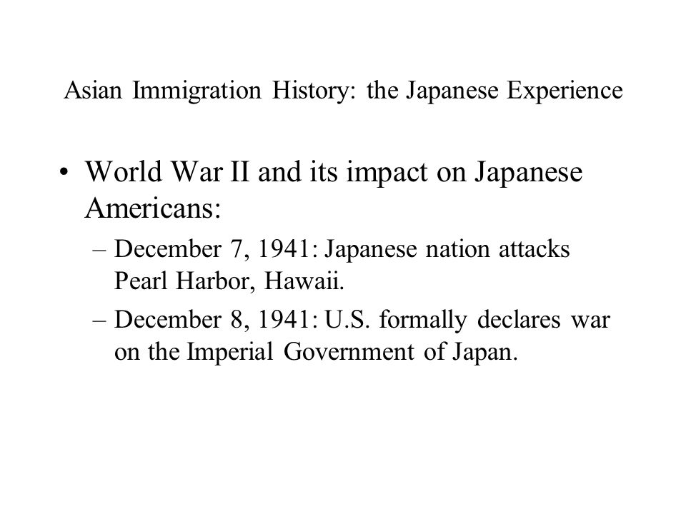 Asian Immigration History: the Japanese Experience World War II and its impact on Japanese Americans: –December 7, 1941: Japanese nation attacks Pearl Harbor, Hawaii.