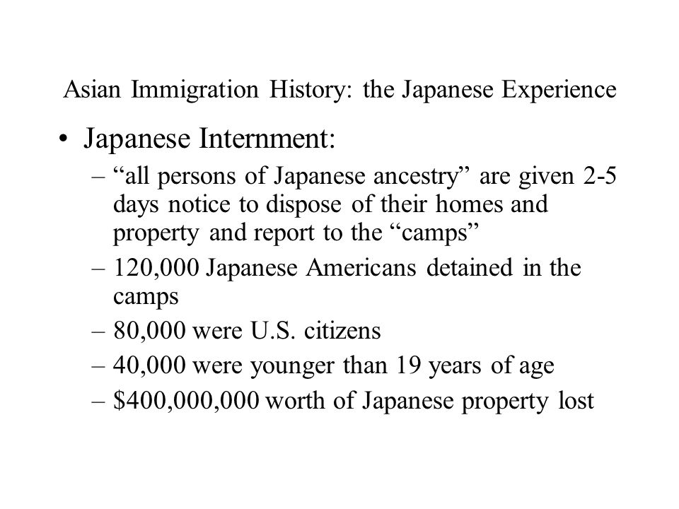 Asian Immigration History: the Japanese Experience Japanese Internment: – all persons of Japanese ancestry are given 2-5 days notice to dispose of their homes and property and report to the camps –120,000 Japanese Americans detained in the camps –80,000 were U.S.