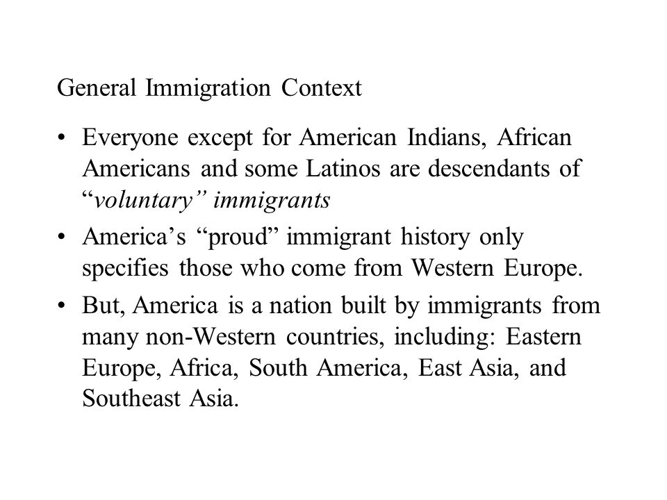 General Immigration Context Everyone except for American Indians, African Americans and some Latinos are descendants of voluntary immigrants America's proud immigrant history only specifies those who come from Western Europe.