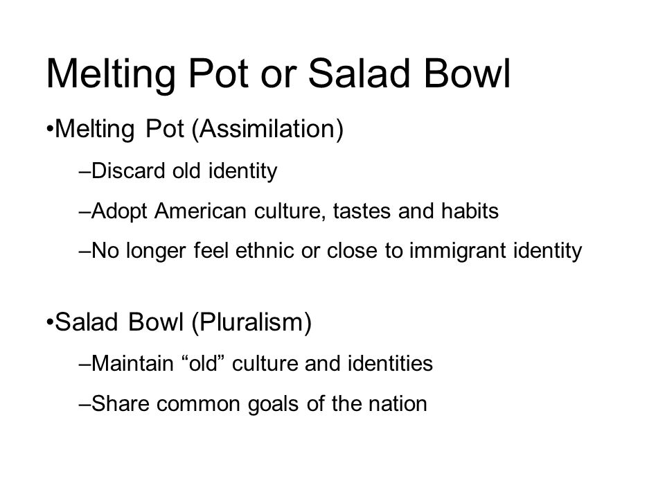 Melting Pot or Salad Bowl Melting Pot (Assimilation) –Discard old identity –Adopt American culture, tastes and habits –No longer feel ethnic or close to immigrant identity Salad Bowl (Pluralism) –Maintain old culture and identities –Share common goals of the nation