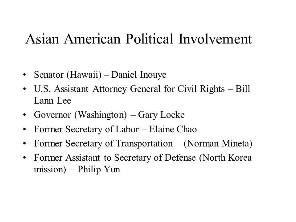Asian American Political Involvement Senator (Hawaii) – Daniel Inouye U.S. Assistant Attorney General for Civil Rights – Bill Lann Lee Governor (Washi