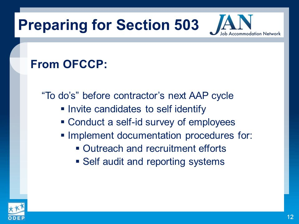 From OFCCP: To do's before contractor's next AAP cycle  Invite candidates to self identify  Conduct a self-id survey of employees  Implement documentation procedures for:  Outreach and recruitment efforts  Self audit and reporting systems 12 Preparing for Section 503