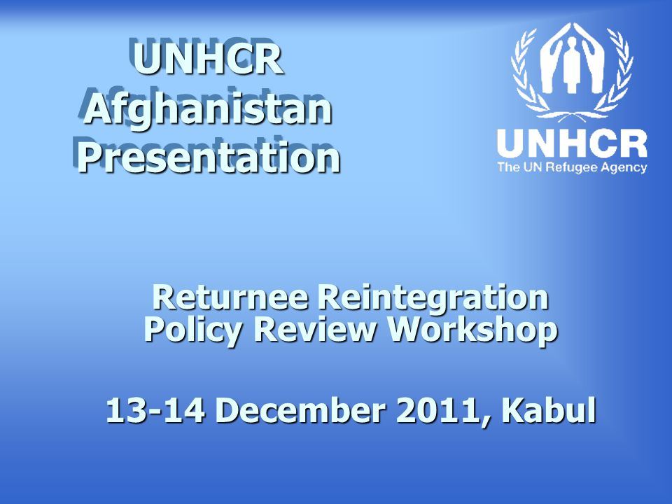 UNHCR Afghanistan Presentation Returnee Reintegration Policy Review Workshop 13-14 December 2011, Kabul