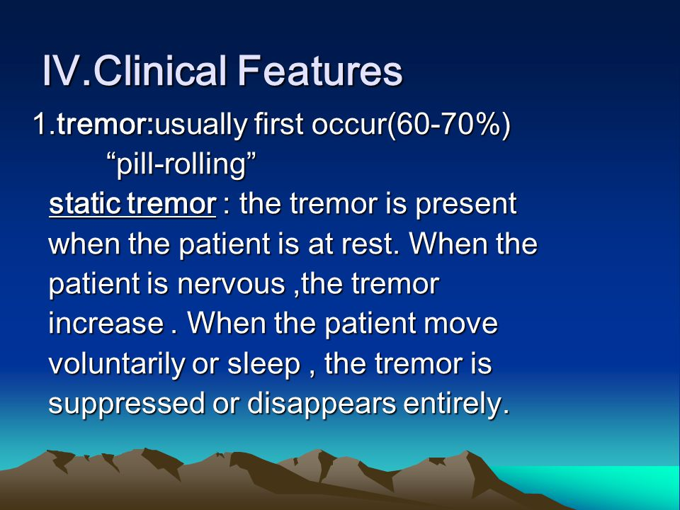 "Ⅳ.Clinical Features 1.tremor:usually first occur(60-70%) ""pill-rolling"" ""pill-rolling"" static tremor : the tremor is present static tremor : the tremo"
