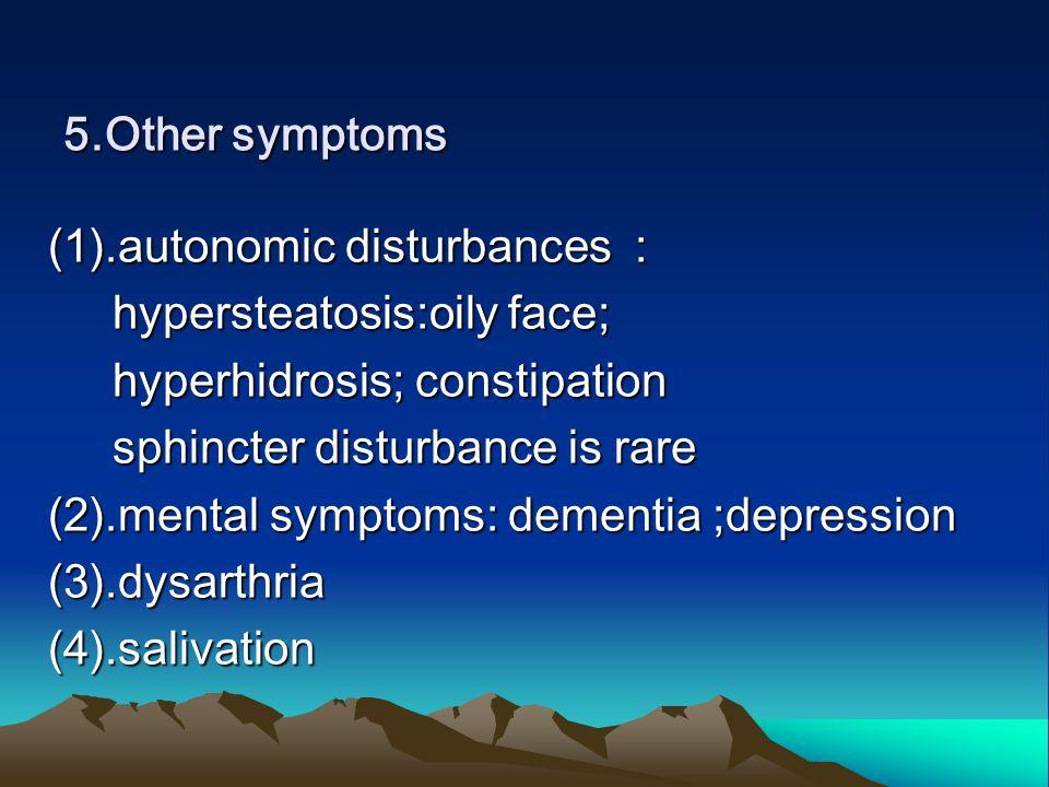 5.Other symptoms (1).autonomic disturbances : hypersteatosis:oily face; hypersteatosis:oily face; hyperhidrosis; constipation hyperhidrosis; constipation sphincter disturbance is rare sphincter disturbance is rare (2).mental symptoms: dementia ;depression (3).dysarthria(4).salivation