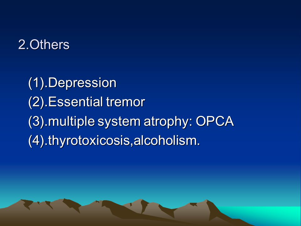 2.Others (1).Depression (2).Essential tremor (3).multiple system atrophy: OPCA (4).thyrotoxicosis,alcoholism.