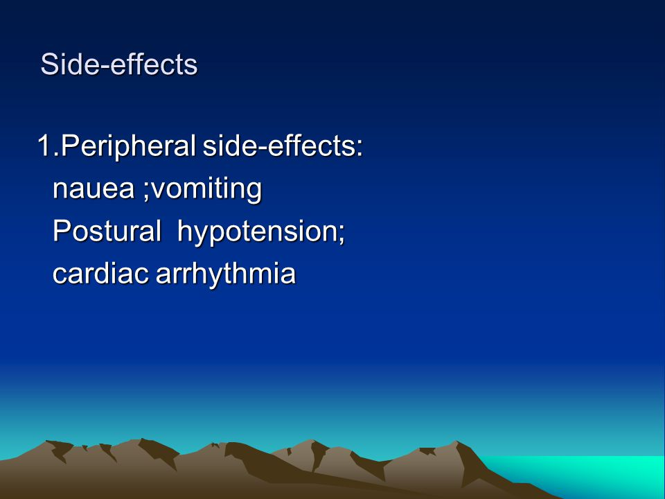Side-effects 1.Peripheral side-effects: nauea ;vomiting nauea ;vomiting Postural hypotension; Postural hypotension; cardiac arrhythmia cardiac arrhyth