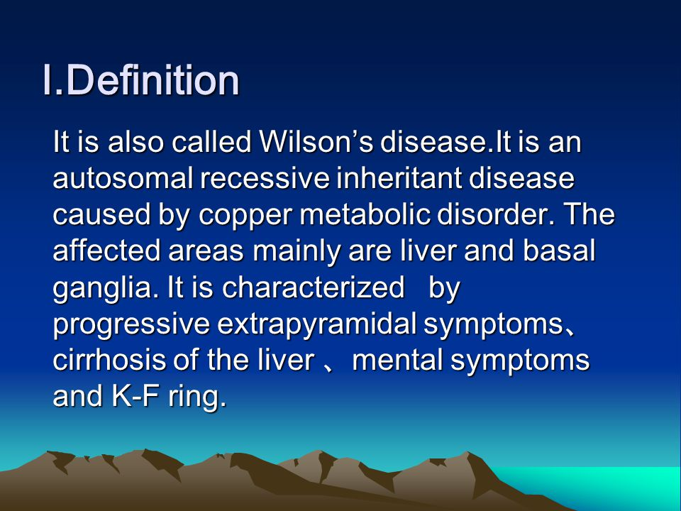 Ⅰ.Definition It is also called Wilson's disease.It is an autosomal recessive inheritant disease caused by copper metabolic disorder. The affected area