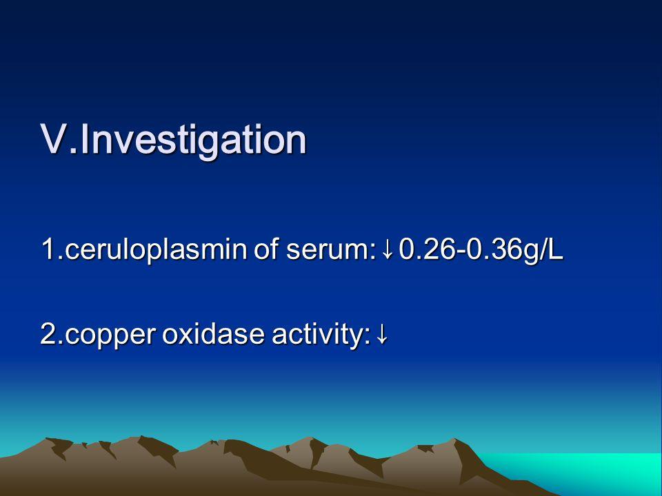 Ⅴ.Investigation 1.ceruloplasmin of serum:↓0.26-0.36g/L 2.copper oxidase activity:↓