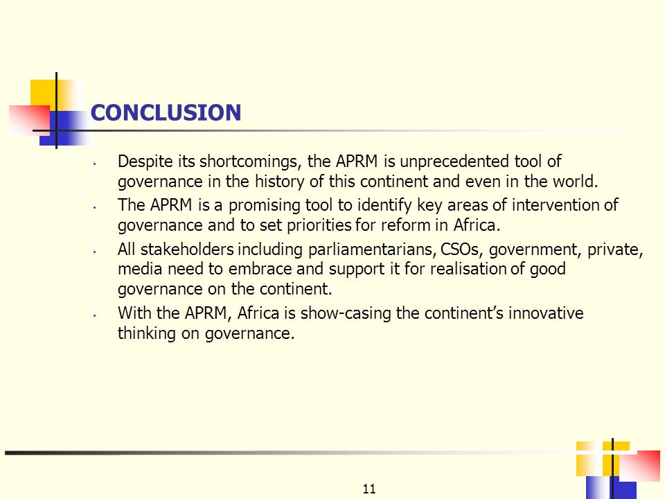 11 CONCLUSION Despite its shortcomings, the APRM is unprecedented tool of governance in the history of this continent and even in the world.