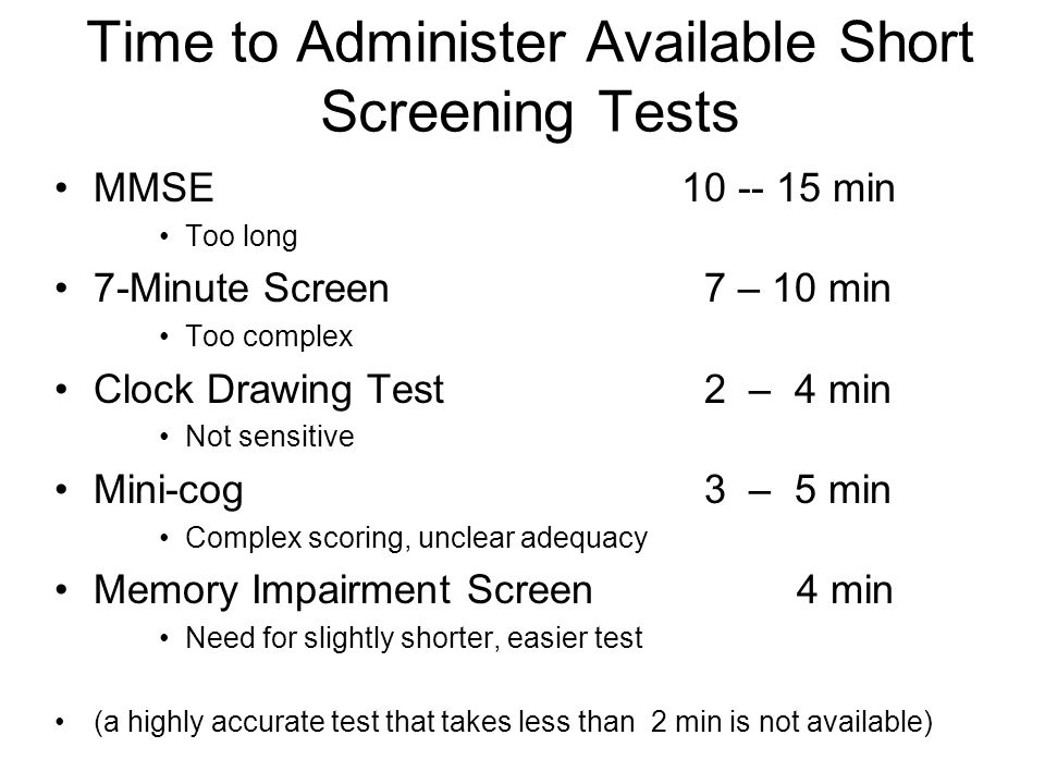 Time to Administer Available Short Screening Tests MMSE 10 -- 15 min Too long 7-Minute Screen 7 – 10 min Too complex Clock Drawing Test 2 – 4 min Not sensitive Mini-cog 3 – 5 min Complex scoring, unclear adequacy Memory Impairment Screen 4 min Need for slightly shorter, easier test (a highly accurate test that takes less than 2 min is not available)