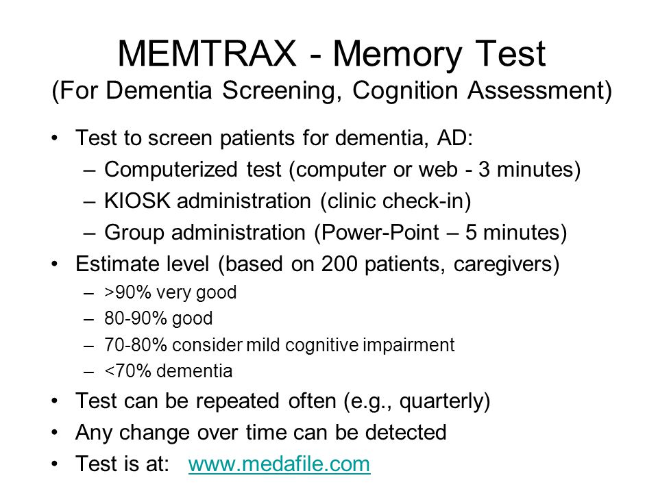 MEMTRAX - Memory Test (For Dementia Screening, Cognition Assessment) Test to screen patients for dementia, AD: –Computerized test (computer or web - 3 minutes) –KIOSK administration (clinic check-in) –Group administration (Power-Point – 5 minutes) Estimate level (based on 200 patients, caregivers) –>90% very good –80-90% good –70-80% consider mild cognitive impairment –<70% dementia Test can be repeated often (e.g., quarterly) Any change over time can be detected Test is at: www.medafile.comwww.medafile.com