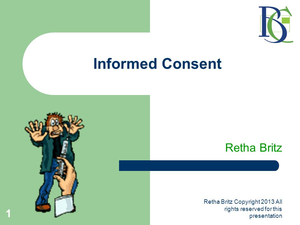 Retha Britz Copyright 2013 All rights reserved for this presentation 1 Informed Consent Retha Britz