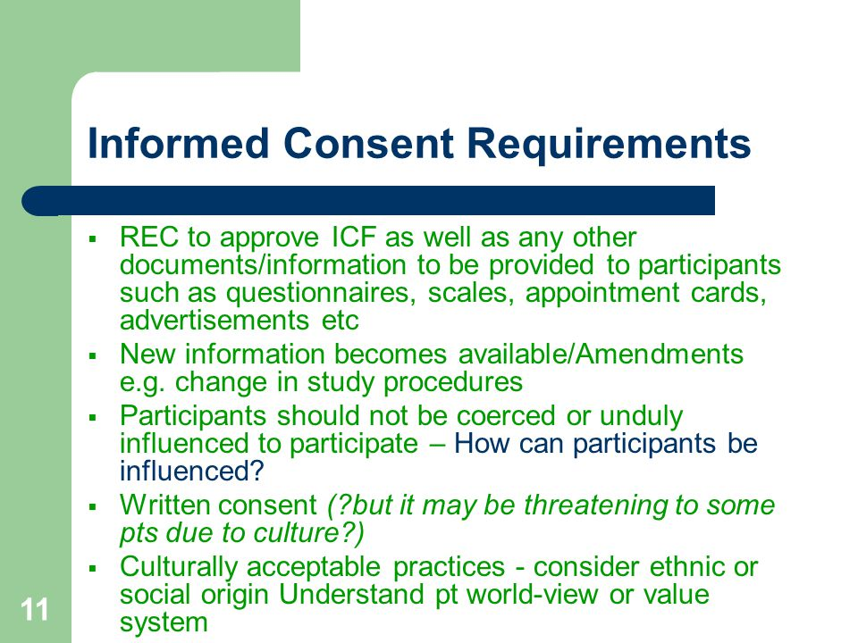 11 Informed Consent Requirements  REC to approve ICF as well as any other documents/information to be provided to participants such as questionnaires, scales, appointment cards, advertisements etc  New information becomes available/Amendments e.g.