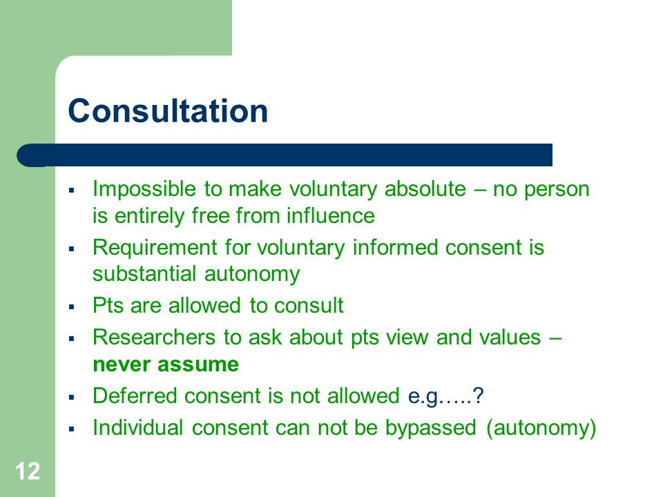 12 Consultation  Impossible to make voluntary absolute – no person is entirely free from influence  Requirement for voluntary informed consent is substantial autonomy  Pts are allowed to consult  Researchers to ask about pts view and values – never assume  Deferred consent is not allowed e.g…...
