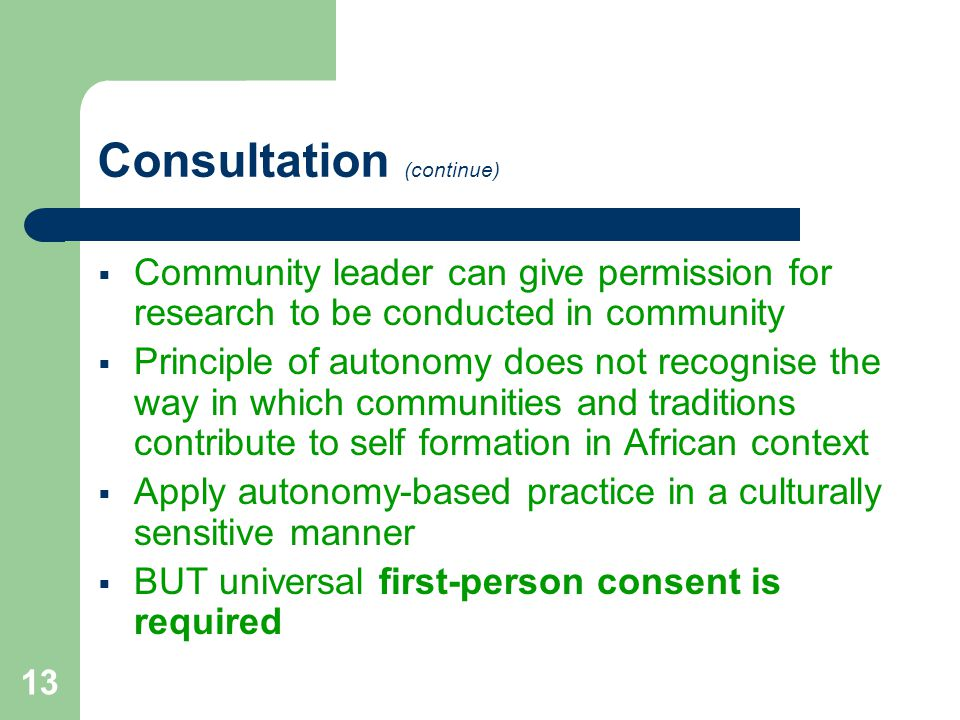 13 Consultation (continue)  Community leader can give permission for research to be conducted in community  Principle of autonomy does not recognise the way in which communities and traditions contribute to self formation in African context  Apply autonomy-based practice in a culturally sensitive manner  BUT universal first-person consent is required