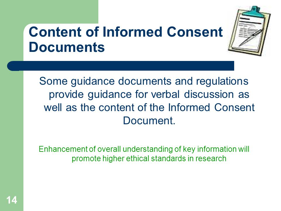 14 Content of Informed Consent Documents Some guidance documents and regulations provide guidance for verbal discussion as well as the content of the Informed Consent Document.