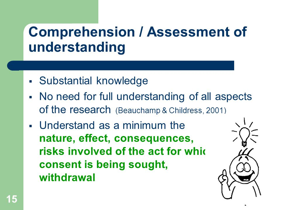 15 Comprehension / Assessment of understanding  Substantial knowledge  No need for full understanding of all aspects of the research (Beauchamp & Childress, 2001)  Understand as a minimum the nature, effect, consequences, risks involved of the act for which consent is being sought, withdrawal