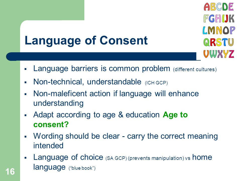 16 Language of Consent  Language barriers is common problem (different cultures)  Non-technical, understandable (ICH GCP)  Non-maleficent action if language will enhance understanding  Adapt according to age & education Age to consent.