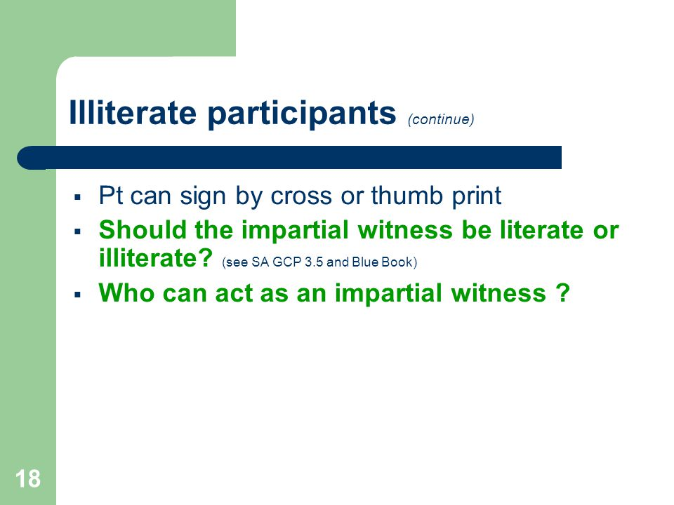 18 Illiterate participants (continue)  Pt can sign by cross or thumb print  Should the impartial witness be literate or illiterate.