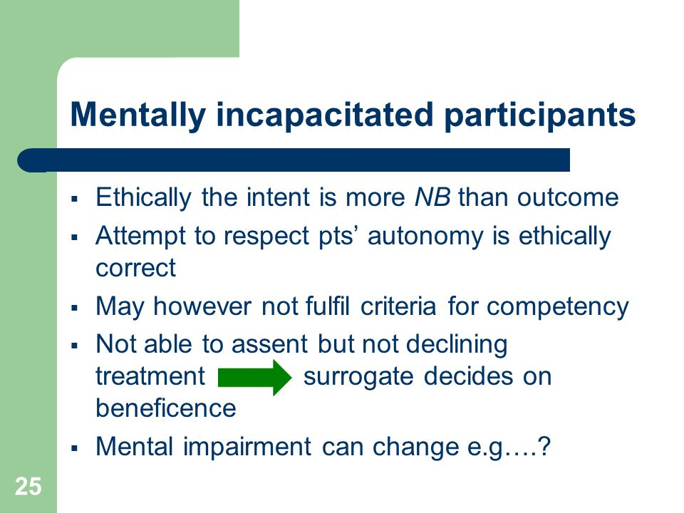 25 Mentally incapacitated participants  Ethically the intent is more NB than outcome  Attempt to respect pts' autonomy is ethically correct  May however not fulfil criteria for competency  Not able to assent but not declining treatment surrogate decides on beneficence  Mental impairment can change e.g….