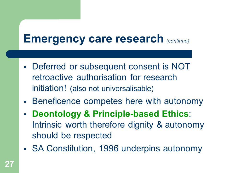27 Emergency care research (continue)  Deferred or subsequent consent is NOT retroactive authorisation for research initiation.