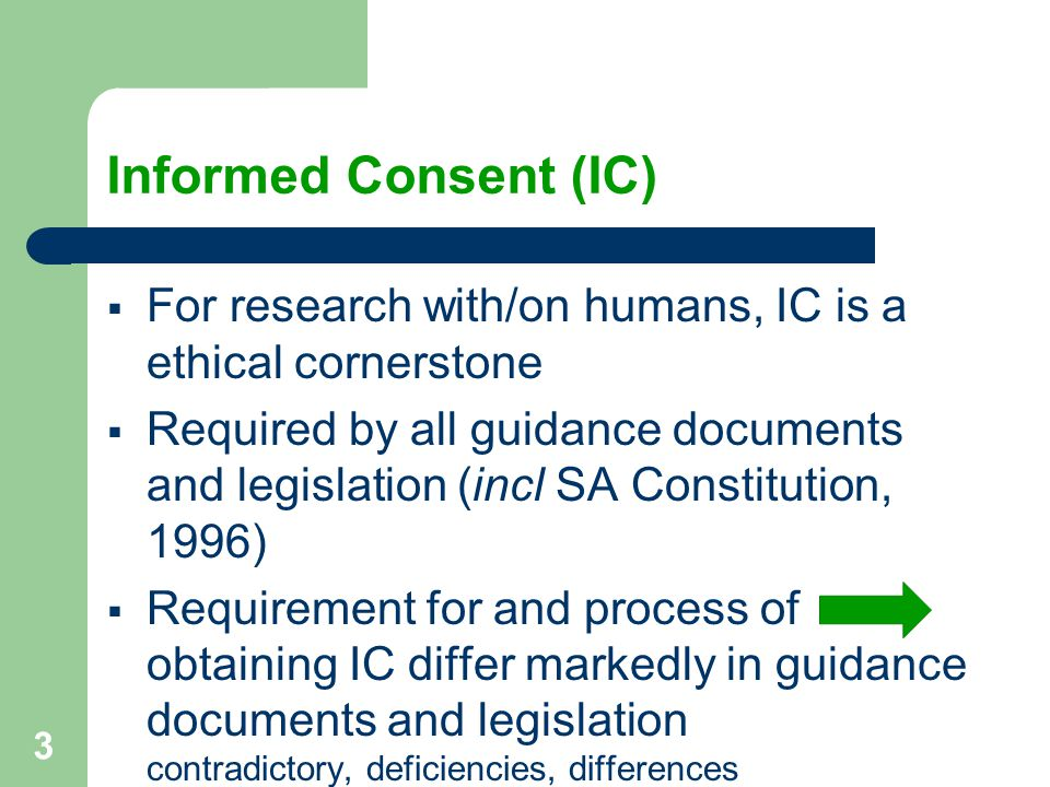 3 Informed Consent (IC)  For research with/on humans, IC is a ethical cornerstone  Required by all guidance documents and legislation (incl SA Constitution, 1996)  Requirement for and process of obtaining IC differ markedly in guidance documents and legislation contradictory, deficiencies, differences