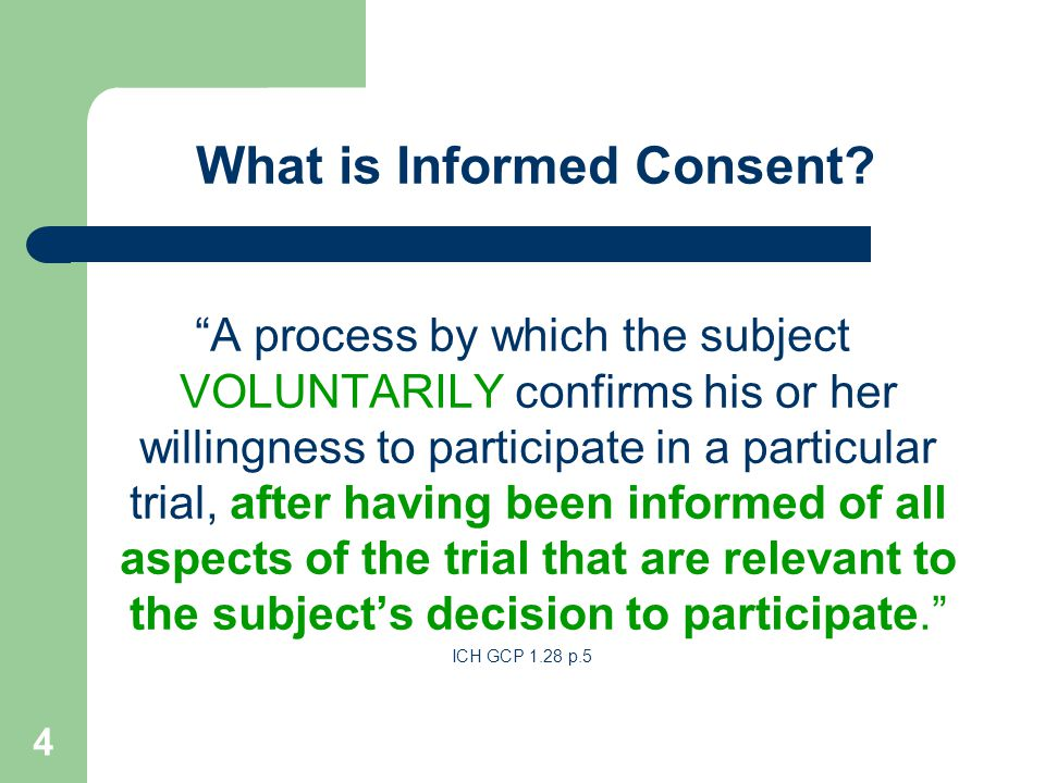 """4 What is Informed Consent? """"A process by which the subject VOLUNTARILY confirms his or her willingness to participate in a particular trial, after ha"""