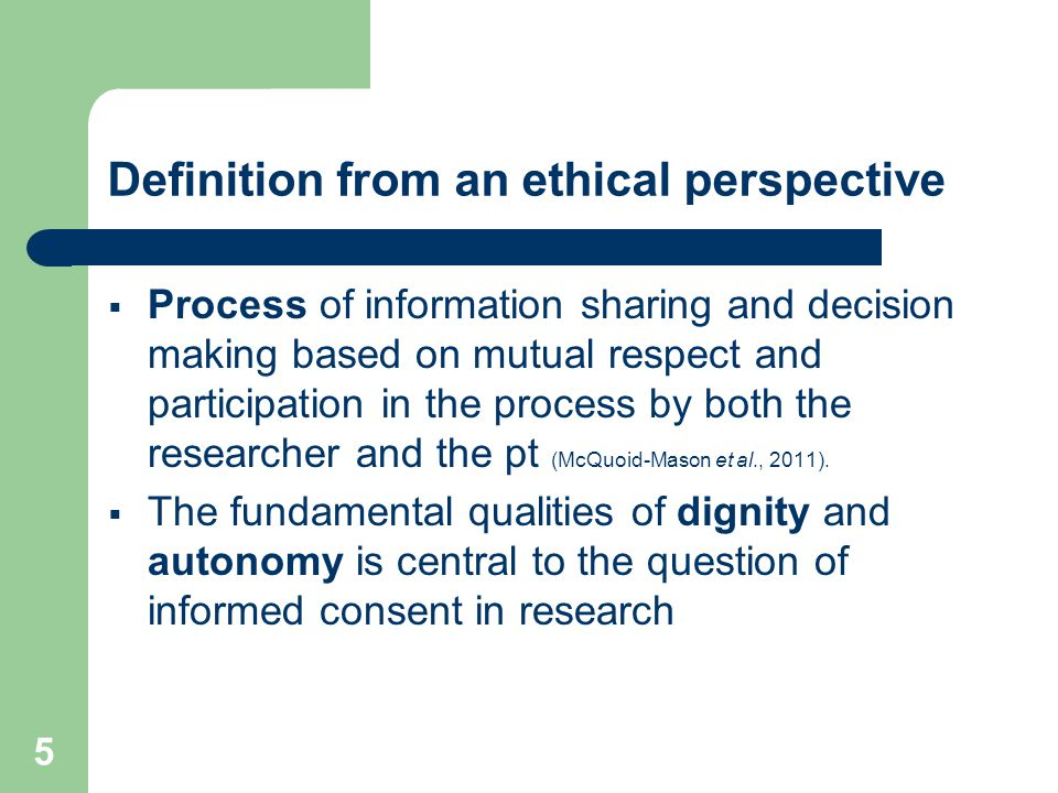 5 Definition from an ethical perspective  Process of information sharing and decision making based on mutual respect and participation in the process by both the researcher and the pt (McQuoid-Mason et al., 2011).