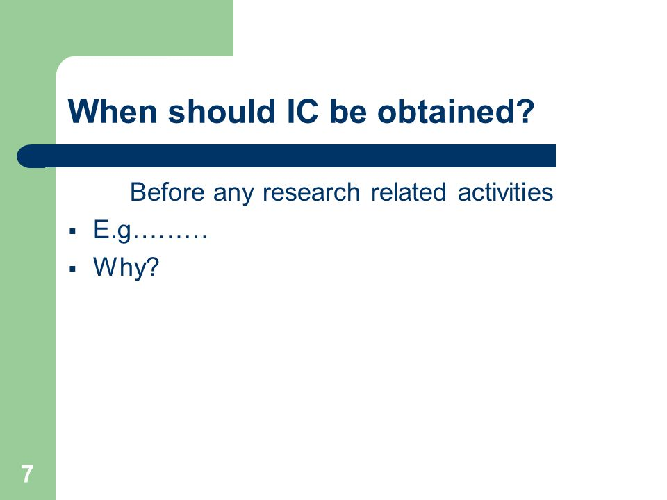 7 When should IC be obtained Before any research related activities  E.g………  Why