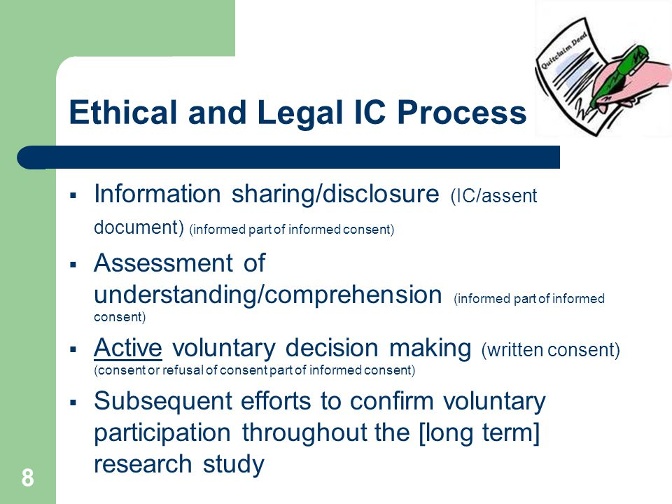 8 Ethical and Legal IC Process :  Information sharing/disclosure (IC/assent document) (informed part of informed consent)  Assessment of understanding/comprehension (informed part of informed consent)  Active voluntary decision making (written consent) (consent or refusal of consent part of informed consent)  Subsequent efforts to confirm voluntary participation throughout the [long term] research study