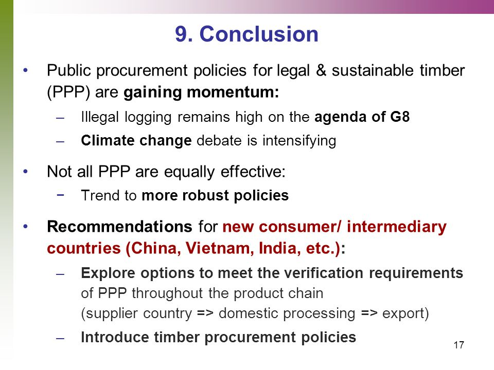 17 9. Conclusion Public procurement policies for legal & sustainable timber (PPP) are gaining momentum: –Illegal logging remains high on the agenda of
