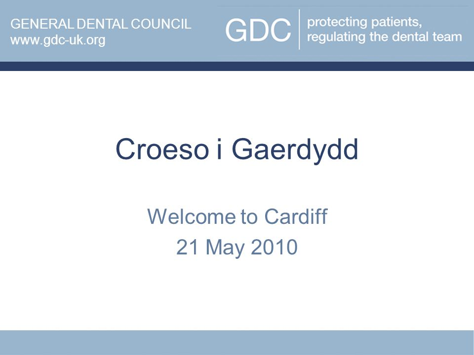 Croeso i Gaerdydd Welcome to Cardiff 21 May 2010 www.gdc-uk.org GENERAL DENTAL COUNCIL www.gdc-uk.org