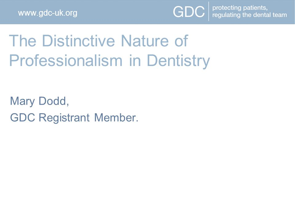 The Distinctive Nature of Professionalism in Dentistry Mary Dodd, GDC Registrant Member.