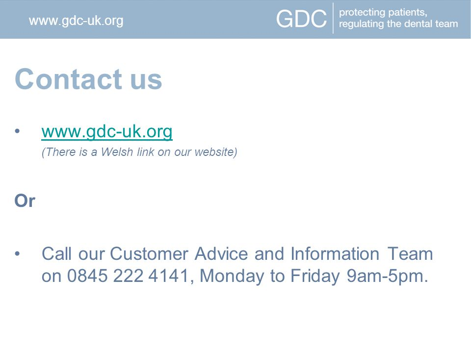 Contact us www.gdc-uk.org (There is a Welsh link on our website) Or Call our Customer Advice and Information Team on 0845 222 4141, Monday to Friday 9am-5pm.