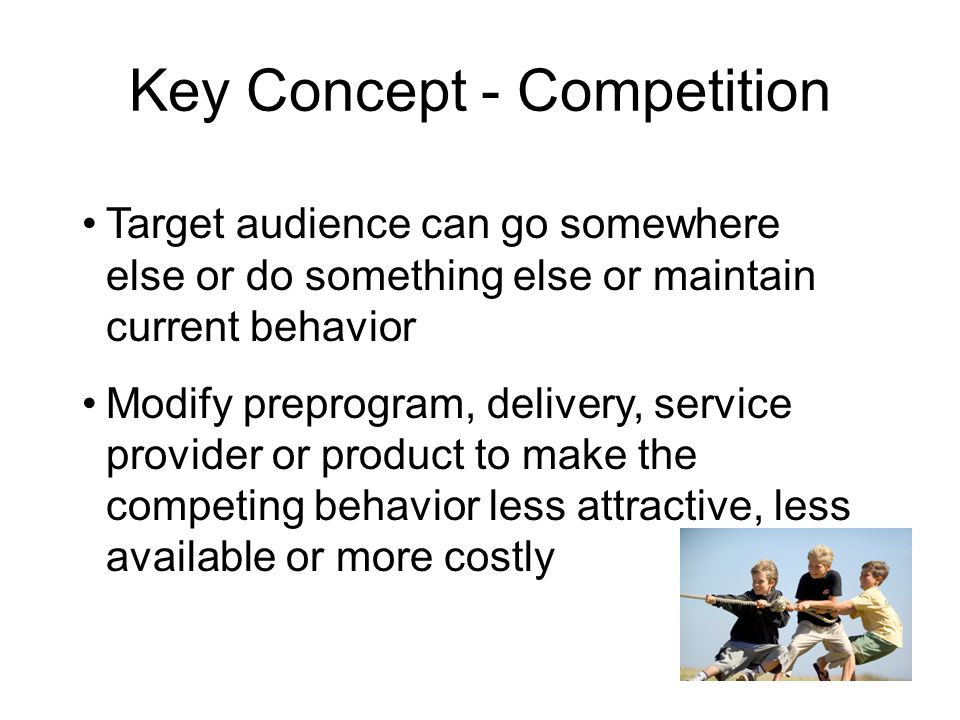 Key Concept - Competition Target audience can go somewhere else or do something else or maintain current behavior Modify preprogram, delivery, service provider or product to make the competing behavior less attractive, less available or more costly