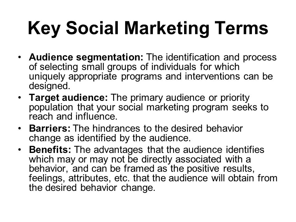 Key Social Marketing Terms Audience segmentation: The identification and process of selecting small groups of individuals for which uniquely appropriate programs and interventions can be designed.