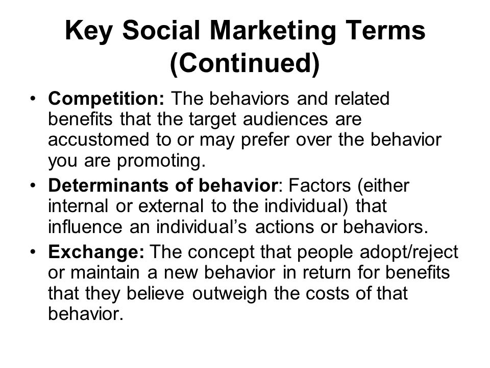 Key Social Marketing Terms (Continued) Competition: The behaviors and related benefits that the target audiences are accustomed to or may prefer over the behavior you are promoting.