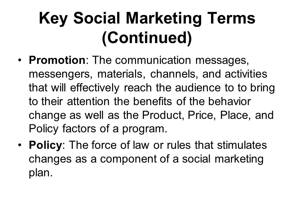 Key Social Marketing Terms (Continued) Promotion: The communication messages, messengers, materials, channels, and activities that will effectively reach the audience to to bring to their attention the benefits of the behavior change as well as the Product, Price, Place, and Policy factors of a program.