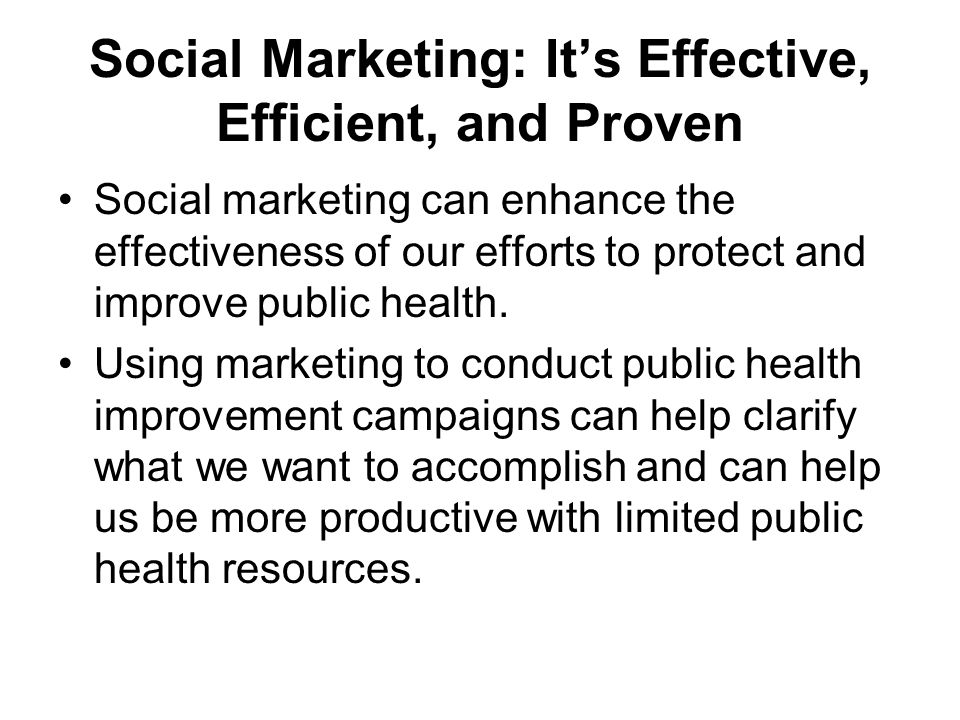 Social Marketing: It's Effective, Efficient, and Proven Social marketing can enhance the effectiveness of our efforts to protect and improve public health.