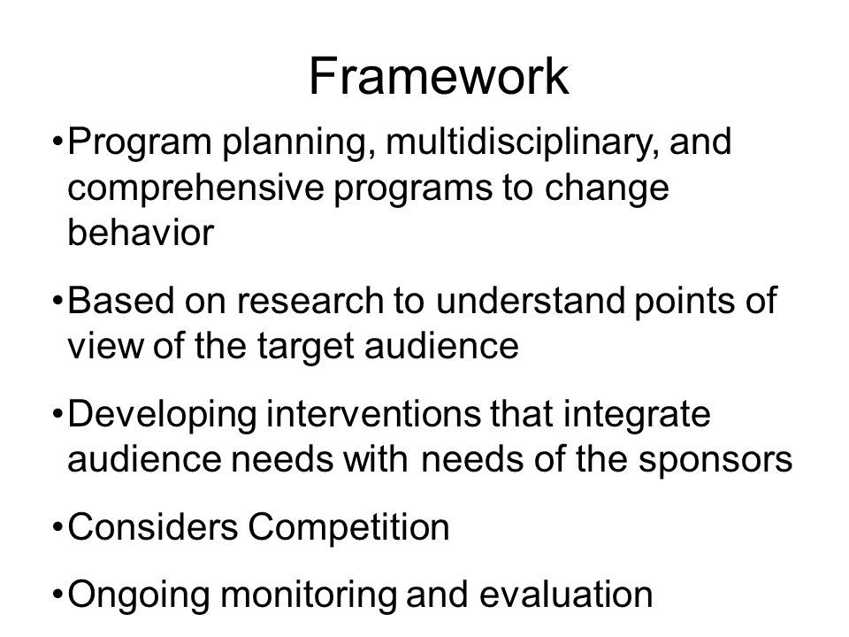 Framework Program planning, multidisciplinary, and comprehensive programs to change behavior Based on research to understand points of view of the target audience Developing interventions that integrate audience needs with needs of the sponsors Considers Competition Ongoing monitoring and evaluation