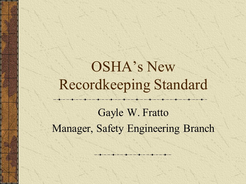 OSHA's New Recordkeeping Standard Gayle W. Fratto Manager, Safety Engineering Branch