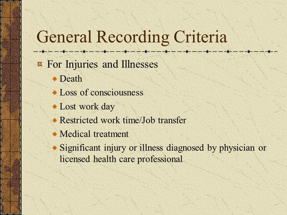 General Recording Criteria For Injuries and Illnesses Death Loss of consciousness Lost work day Restricted work time/Job transfer Medical treatment Significant injury or illness diagnosed by physician or licensed health care professional