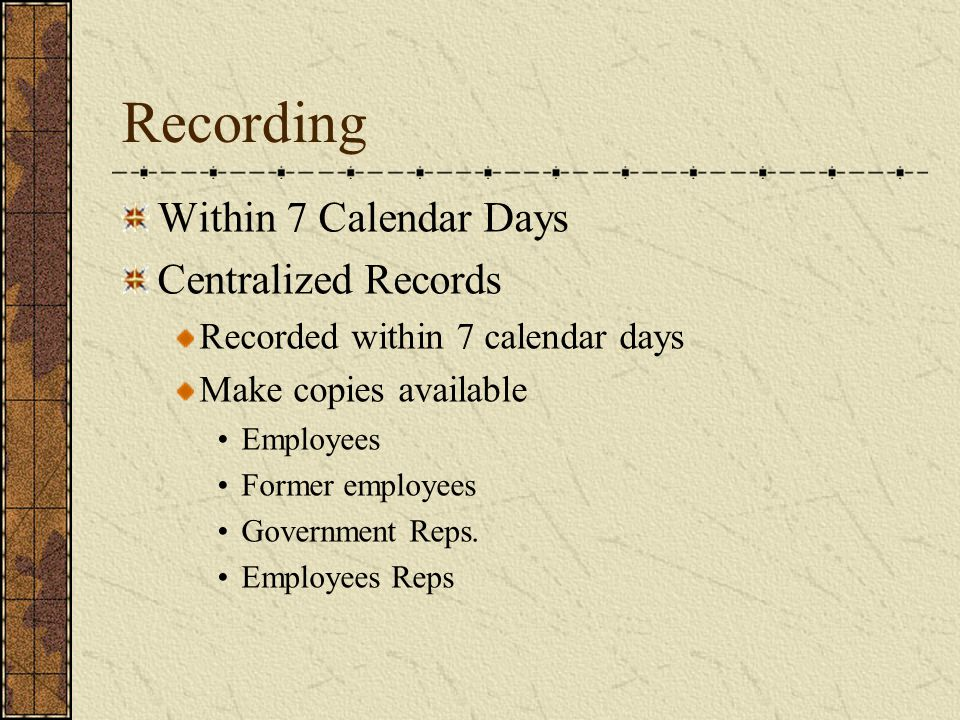 Recording Within 7 Calendar Days Centralized Records Recorded within 7 calendar days Make copies available Employees Former employees Government Reps.