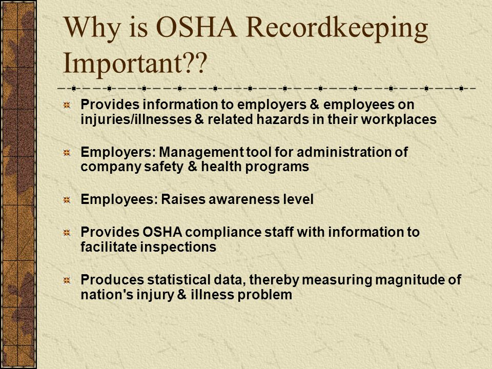 Why is OSHA Recordkeeping Important?? Provides information to employers & employees on injuries/illnesses & related hazards in their workplaces Employ