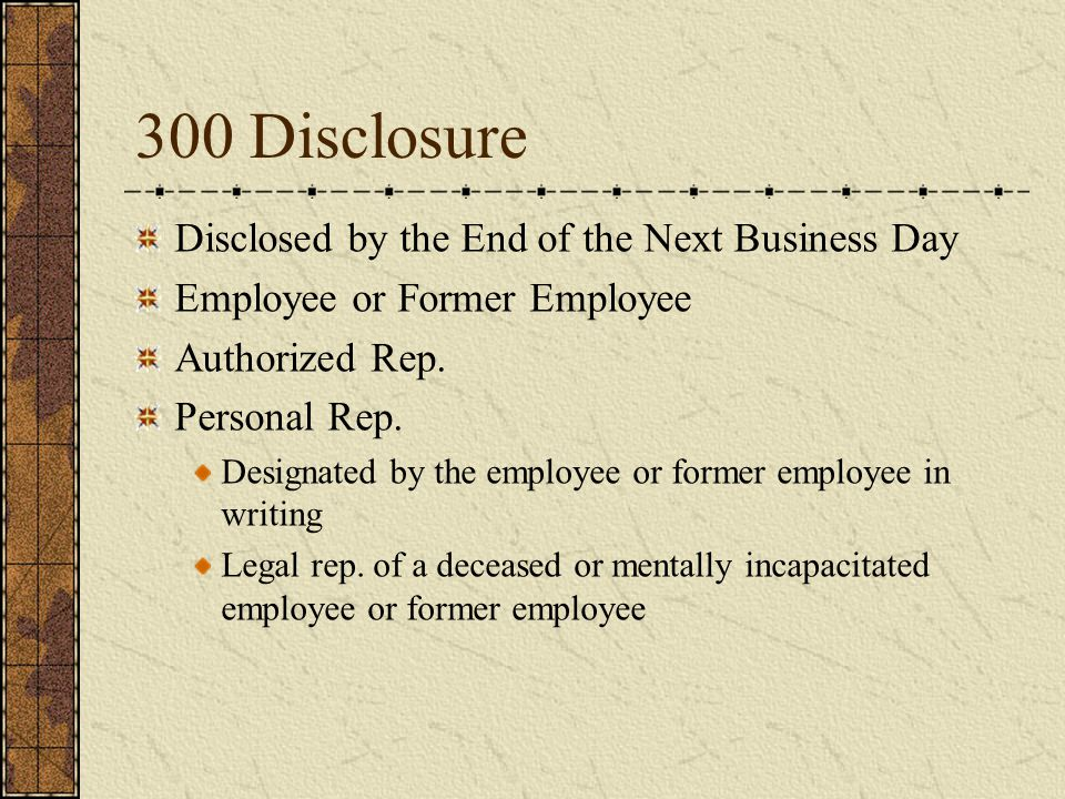 300 Disclosure Disclosed by the End of the Next Business Day Employee or Former Employee Authorized Rep. Personal Rep. Designated by the employee or f