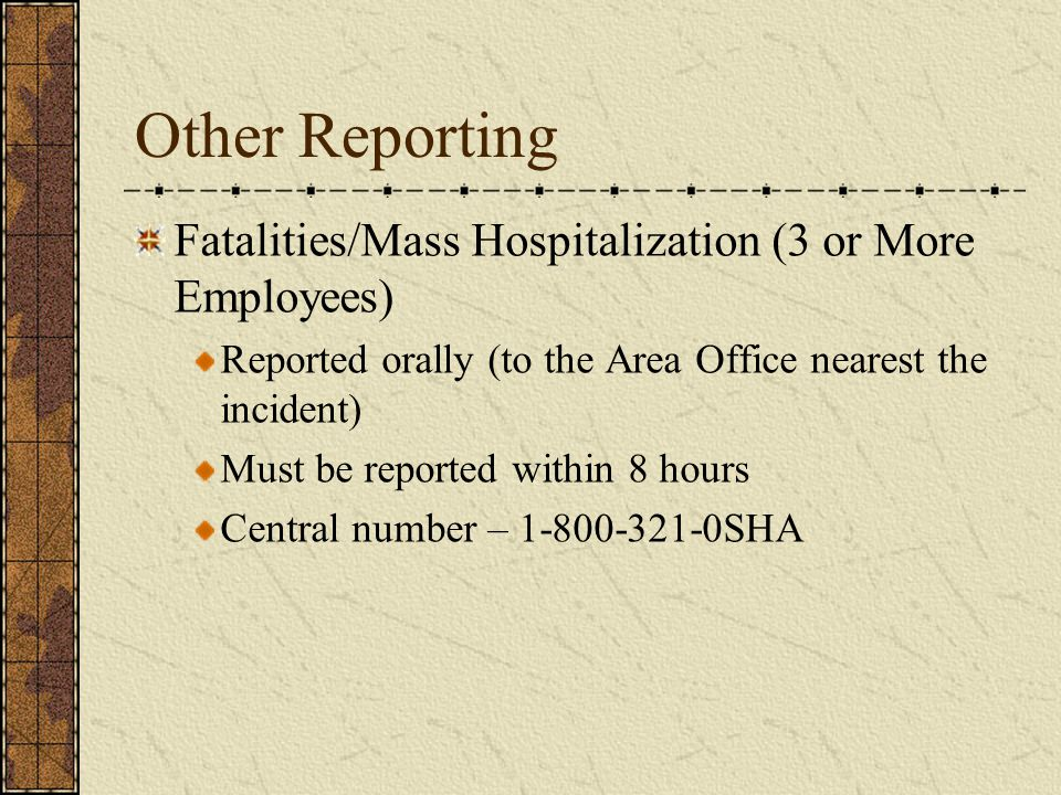 Other Reporting Fatalities/Mass Hospitalization (3 or More Employees) Reported orally (to the Area Office nearest the incident) Must be reported within 8 hours Central number – 1-800-321-0SHA