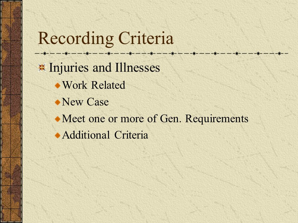 Recording Criteria Injuries and Illnesses Work Related New Case Meet one or more of Gen.